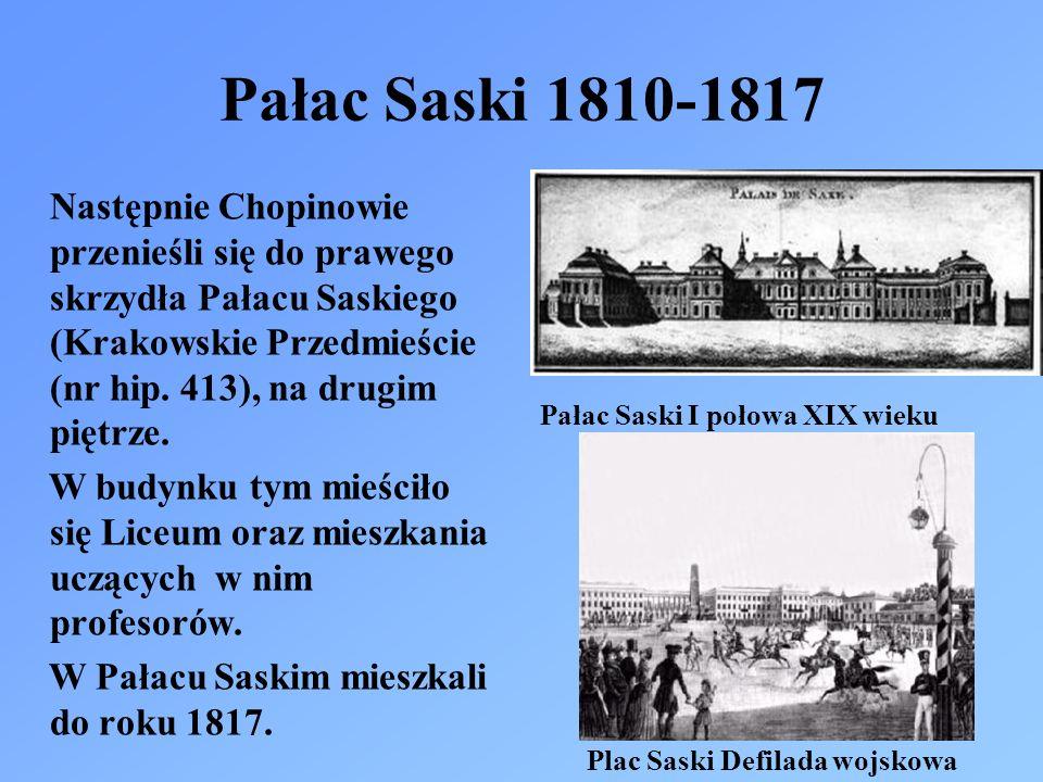 Pałac Saski 1810-1817 Następnie Chopinowie przenieśli się do prawego skrzydła Pałacu Saskiego (Krakowskie Przedmieście (nr hip. 413), na drugim piętrz