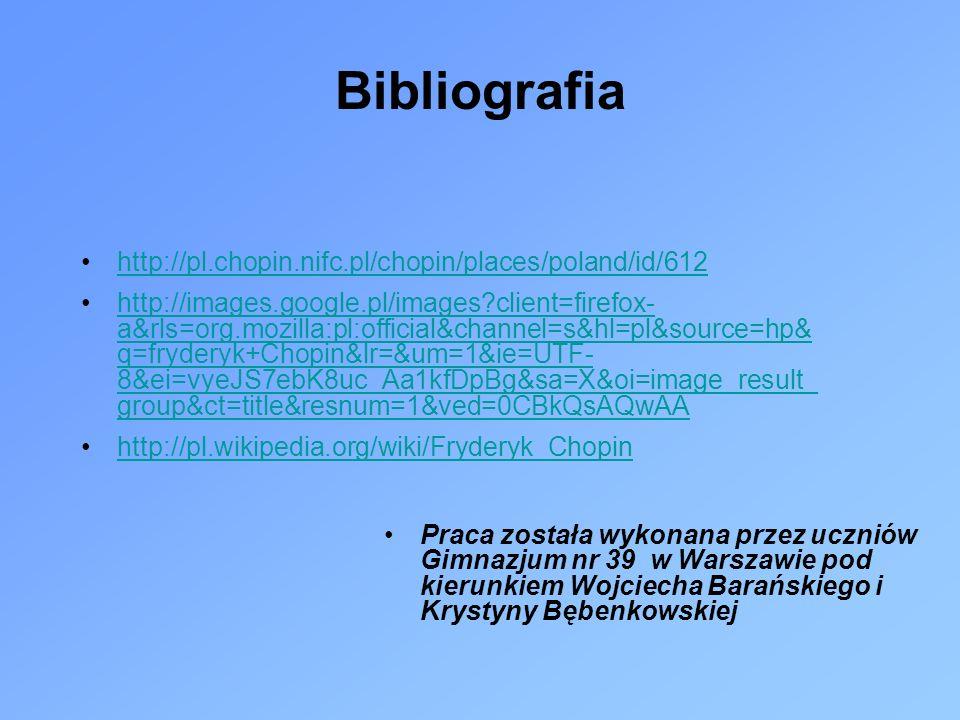Bibliografia http://pl.chopin.nifc.pl/chopin/places/poland/id/612 http://images.google.pl/images?client=firefox- a&rls=org.mozilla:pl:official&channel=s&hl=pl&source=hp& q=fryderyk+Chopin&lr=&um=1&ie=UTF- 8&ei=vyeJS7ebK8uc_Aa1kfDpBg&sa=X&oi=image_result_ group&ct=title&resnum=1&ved=0CBkQsAQwAAhttp://images.google.pl/images?client=firefox- a&rls=org.mozilla:pl:official&channel=s&hl=pl&source=hp& q=fryderyk+Chopin&lr=&um=1&ie=UTF- 8&ei=vyeJS7ebK8uc_Aa1kfDpBg&sa=X&oi=image_result_ group&ct=title&resnum=1&ved=0CBkQsAQwAA http://pl.wikipedia.org/wiki/Fryderyk_Chopin Praca została wykonana przez uczniów Gimnazjum nr 39 w Warszawie pod kierunkiem Wojciecha Barańskiego i Krystyny Bębenkowskiej