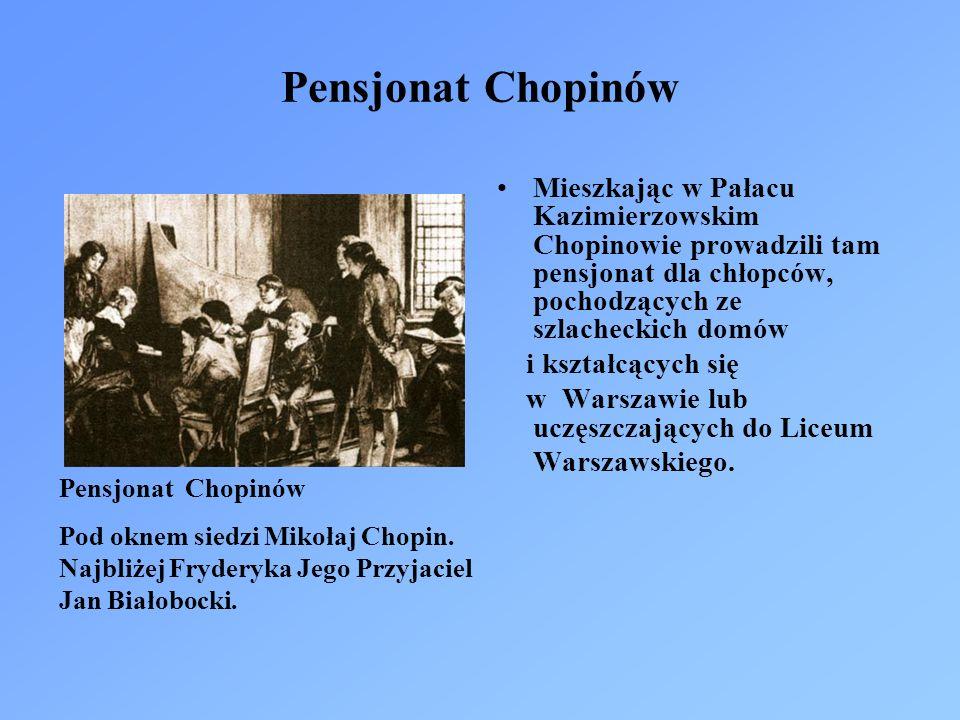 Pensjonat Chopinów Mieszkając w Pałacu Kazimierzowskim Chopinowie prowadzili tam pensjonat dla chłopców, pochodzących ze szlacheckich domów i kształcących się w Warszawie lub uczęszczających do Liceum Warszawskiego.
