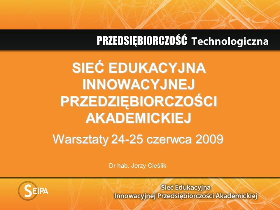 SIEĆ EDUKACYJNA INNOWACYJNEJ PRZEDZIĘBIORCZOŚCI AKADEMICKIEJ Warsztaty 24-25 czerwca 2009 Dr hab. Jerzy Cieślik