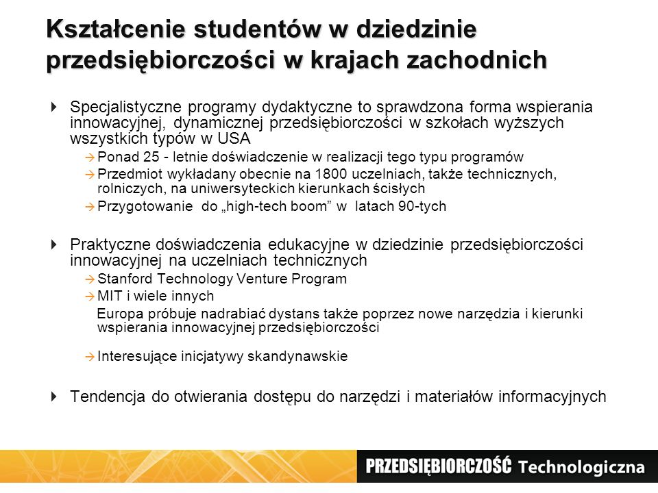 """Kształcenie studentów w dziedzinie przedsiębiorczości w krajach zachodnich  Specjalistyczne programy dydaktyczne to sprawdzona forma wspierania innowacyjnej, dynamicznej przedsiębiorczości w szkołach wyższych wszystkich typów w USA  Ponad 25 - letnie doświadczenie w realizacji tego typu programów  Przedmiot wykładany obecnie na 1800 uczelniach, także technicznych, rolniczych, na uniwersyteckich kierunkach ścisłych  Przygotowanie do """"high-tech boom w latach 90-tych  Praktyczne doświadczenia edukacyjne w dziedzinie przedsiębiorczości innowacyjnej na uczelniach technicznych  Stanford Technology Venture Program  MIT i wiele innych Europa próbuje nadrabiać dystans także poprzez nowe narzędzia i kierunki wspierania innowacyjnej przedsiębiorczości  Interesujące inicjatywy skandynawskie  Tendencja do otwierania dostępu do narzędzi i materiałów informacyjnych"""
