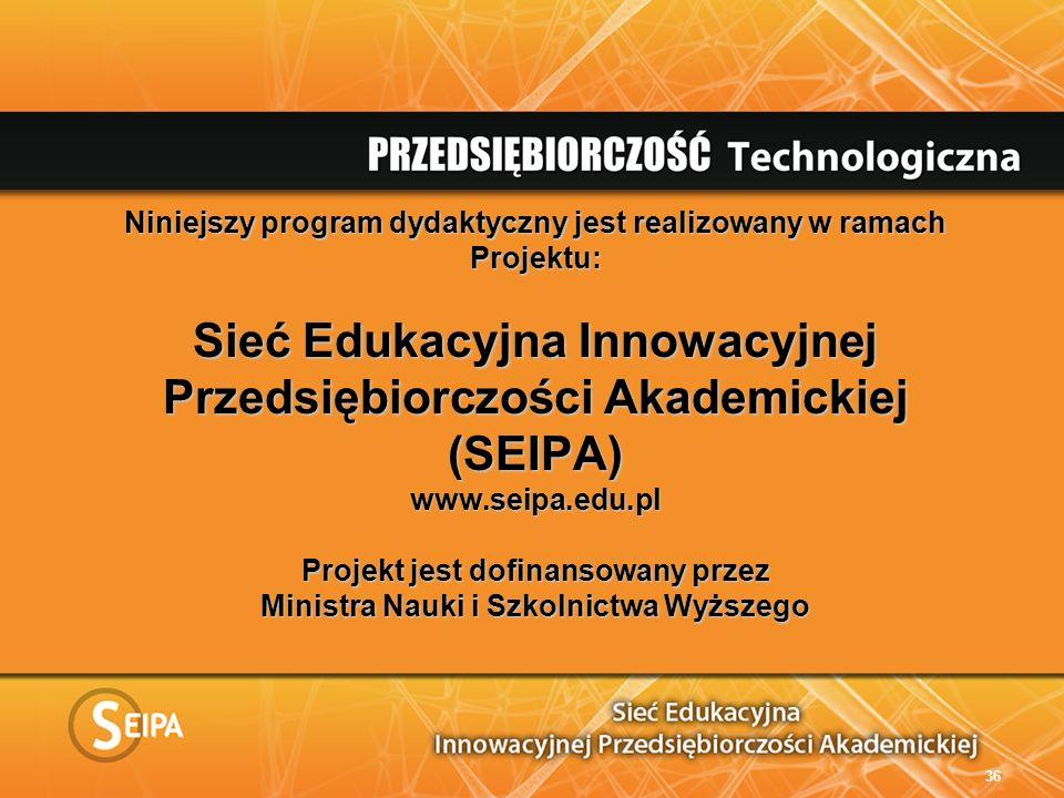 Niniejszy program dydaktyczny jest realizowany w ramach Projektu: Sieć Edukacyjna Innowacyjnej Przedsiębiorczości Akademickiej (SEIPA) www.seipa.edu.pl Projekt jest dofinansowany przez Ministra Nauki i Szkolnictwa Wyższego 36
