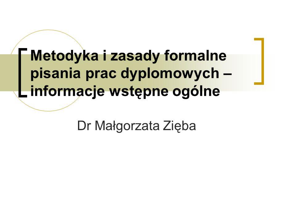 Metodyka i zasady formalne pisania prac dyplomowych – informacje wstępne ogólne Dr Małgorzata Zięba