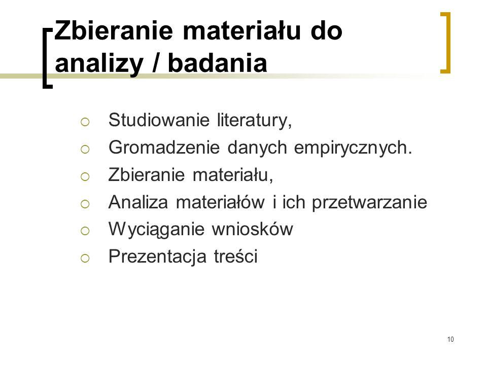 10 Zbieranie materiału do analizy / badania  Studiowanie literatury,  Gromadzenie danych empirycznych.  Zbieranie materiału,  Analiza materiałów i