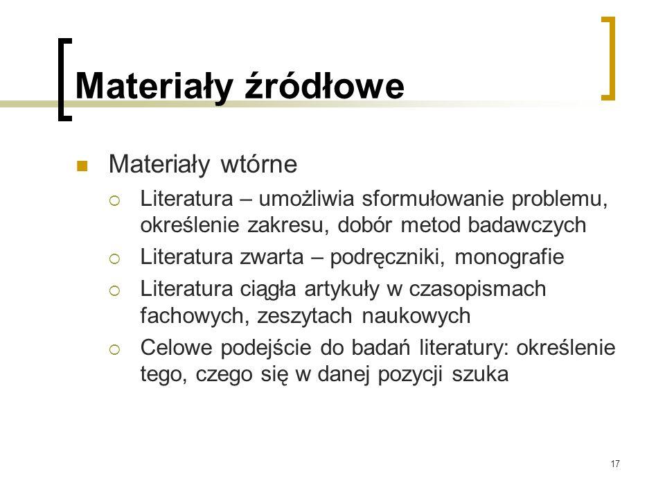17 Materiały źródłowe Materiały wtórne  Literatura – umożliwia sformułowanie problemu, określenie zakresu, dobór metod badawczych  Literatura zwarta