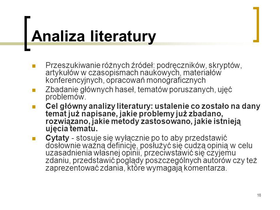 18 Analiza literatury Przeszukiwanie różnych źródeł: podręczników, skryptów, artykułów w czasopismach naukowych, materiałów konferencyjnych, opracowań monograficznych Zbadanie głównych haseł, tematów poruszanych, ujęć problemów.