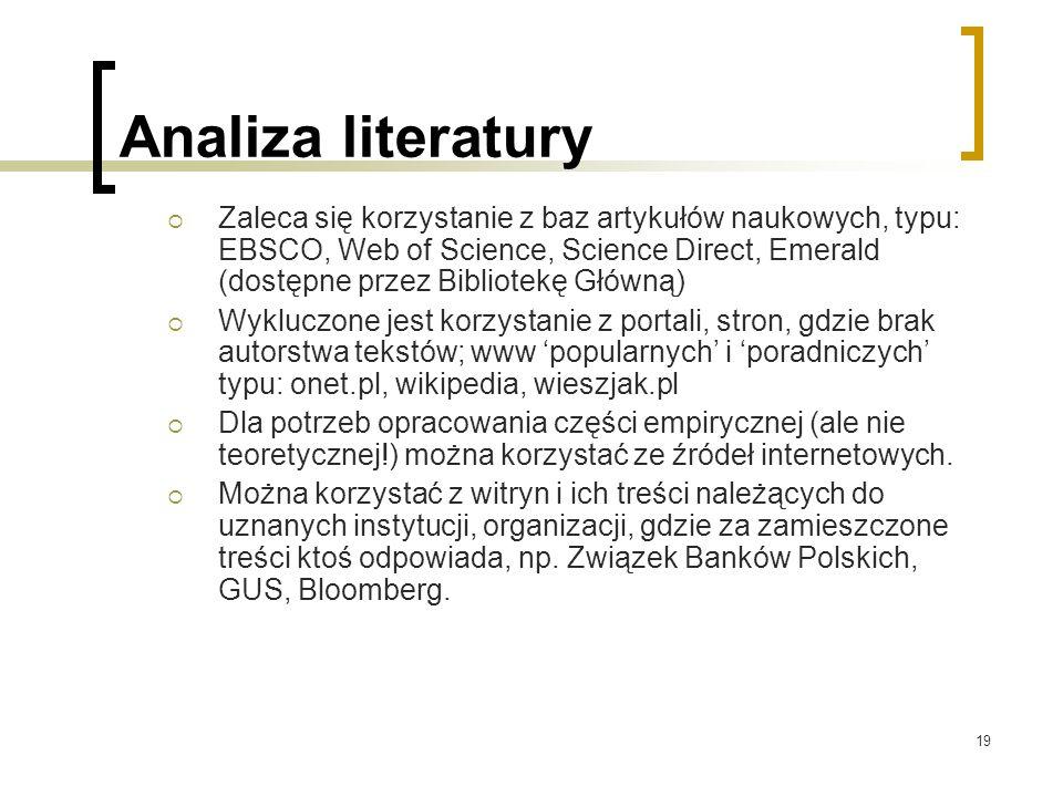 19 Analiza literatury  Zaleca się korzystanie z baz artykułów naukowych, typu: EBSCO, Web of Science, Science Direct, Emerald (dostępne przez Bibliotekę Główną)  Wykluczone jest korzystanie z portali, stron, gdzie brak autorstwa tekstów; www 'popularnych' i 'poradniczych' typu: onet.pl, wikipedia, wieszjak.pl  Dla potrzeb opracowania części empirycznej (ale nie teoretycznej!) można korzystać ze źródeł internetowych.