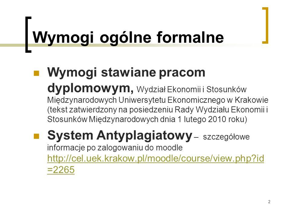 2 Wymogi ogólne formalne Wymogi stawiane pracom dyplomowym, Wydział Ekonomii i Stosunków Międzynarodowych Uniwersytetu Ekonomicznego w Krakowie (tekst zatwierdzony na posiedzeniu Rady Wydziału Ekonomii i Stosunków Międzynarodowych dnia 1 lutego 2010 roku) System Antyplagiatowy – szczegółowe informacje po zalogowaniu do moodle http://cel.uek.krakow.pl/moodle/course/view.php id =2265 http://cel.uek.krakow.pl/moodle/course/view.php id =2265