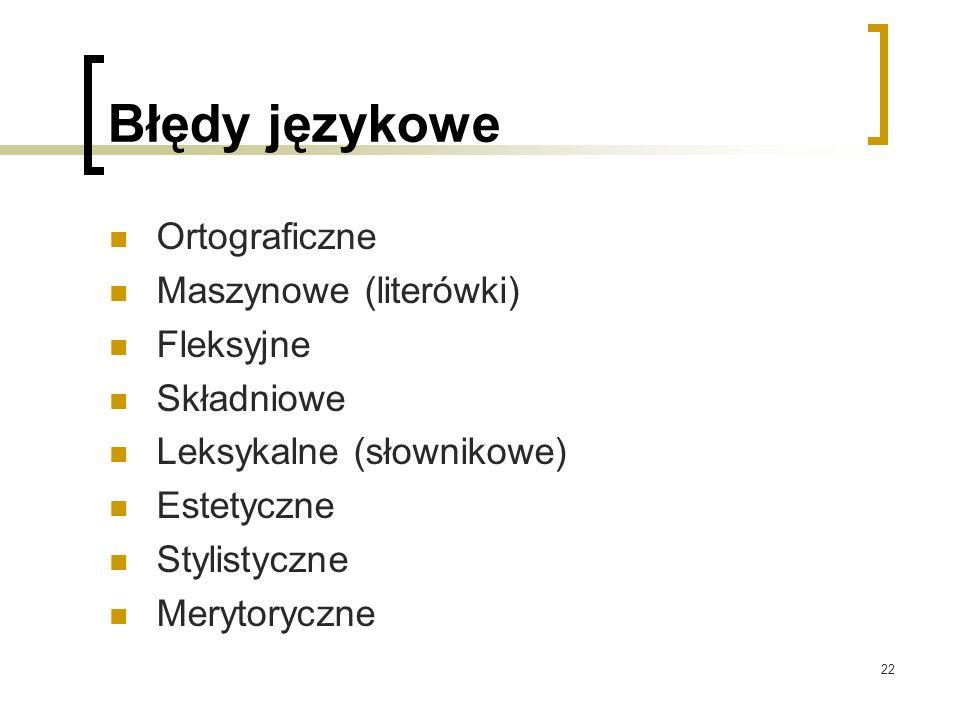22 Błędy językowe Ortograficzne Maszynowe (literówki) Fleksyjne Składniowe Leksykalne (słownikowe) Estetyczne Stylistyczne Merytoryczne