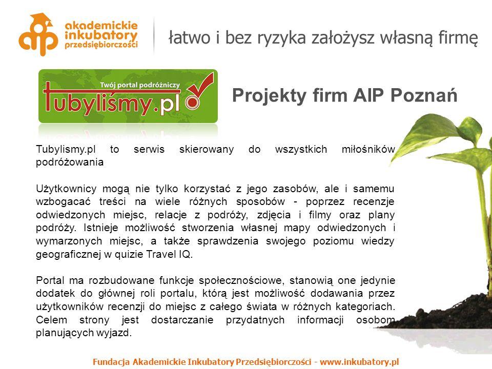 Fundacja Akademickie Inkubatory Przedsiębiorczości - www.inkubatory.pl Projekty firm AIP Poznań Tubylismy.pl to serwis skierowany do wszystkich miłośników podróżowania Użytkownicy mogą nie tylko korzystać z jego zasobów, ale i samemu wzbogacać treści na wiele różnych sposobów - poprzez recenzje odwiedzonych miejsc, relacje z podróży, zdjęcia i filmy oraz plany podróży.