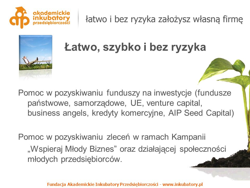 """Fundacja Akademickie Inkubatory Przedsiębiorczości - www.inkubatory.pl Pomoc w pozyskiwaniu funduszy na inwestycje (fundusze państwowe, samorządowe, UE, venture capital, business angels, kredyty komercyjne, AIP Seed Capital) Pomoc w pozyskiwaniu zleceń w ramach Kampanii """"Wspieraj Młody Biznes oraz działającej społeczności młodych przedsiębiorców."""