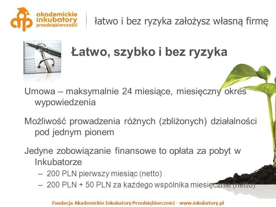 Fundacja Akademickie Inkubatory Przedsiębiorczości - www.inkubatory.pl Umowa – maksymalnie 24 miesiące, miesięczny okres wypowiedzenia Możliwość prowadzenia różnych (zbliżonych) działalności pod jednym pionem Jedyne zobowiązanie finansowe to opłata za pobyt w Inkubatorze –200 PLN pierwszy miesiąc (netto) –200 PLN + 50 PLN za każdego wspólnika miesięcznie (netto) Łatwo, szybko i bez ryzyka