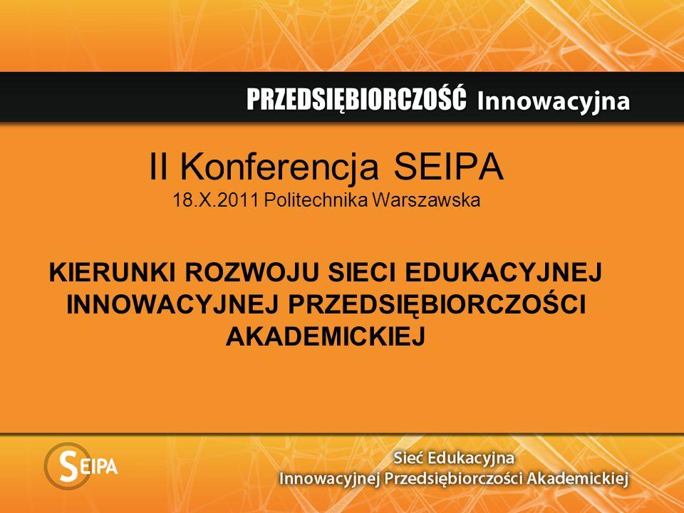 II Konferencja SEIPA 18.X.2011 Politechnika Warszawska KIERUNKI ROZWOJU SIECI EDUKACYJNEJ INNOWACYJNEJ PRZEDSIĘBIORCZOŚCI AKADEMICKIEJ