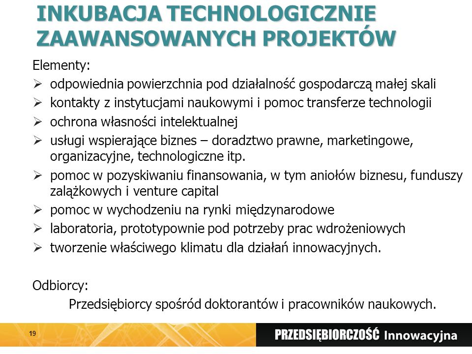 INKUBACJA TECHNOLOGICZNIE ZAAWANSOWANYCH PROJEKTÓW Elementy:  odpowiednia powierzchnia pod działalność gospodarczą małej skali  kontakty z instytucjami naukowymi i pomoc transferze technologii  ochrona własności intelektualnej  usługi wspierające biznes – doradztwo prawne, marketingowe, organizacyjne, technologiczne itp.