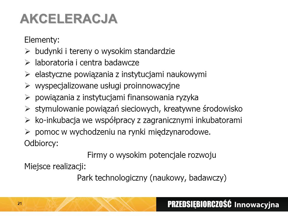 AKCELERACJA Elementy:  budynki i tereny o wysokim standardzie  laboratoria i centra badawcze  elastyczne powiązania z instytucjami naukowymi  wyspecjalizowane usługi proinnowacyjne  powiązania z instytucjami finansowania ryzyka  stymulowanie powiązań sieciowych, kreatywne środowisko  ko-inkubacja we współpracy z zagranicznymi inkubatorami  pomoc w wychodzeniu na rynki międzynarodowe.