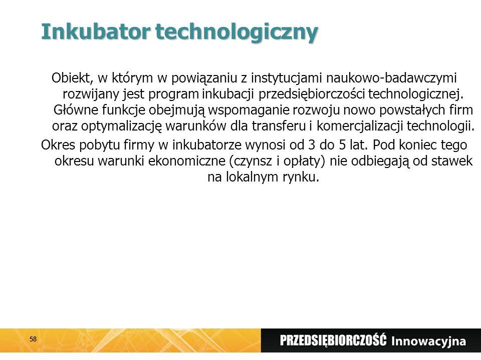 Inkubator technologiczny Obiekt, w którym w powiązaniu z instytucjami naukowo-badawczymi rozwijany jest program inkubacji przedsiębiorczości technologicznej.