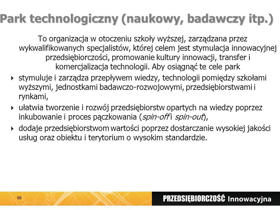 Park technologiczny (naukowy, badawczy itp.) To organizacja w otoczeniu szkoły wyższej, zarządzana przez wykwalifikowanych specjalistów, której celem jest stymulacja innowacyjnej przedsiębiorczości, promowanie kultury innowacji, transfer i komercjalizacja technologii.