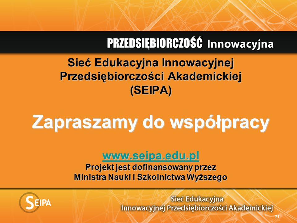 Sieć Edukacyjna Innowacyjnej Przedsiębiorczości Akademickiej (SEIPA) Zapraszamy do współpracy www.seipa.edu.pl Projekt jest dofinansowany przez Ministra Nauki i Szkolnictwa Wyższego www.seipa.edu.pl 71