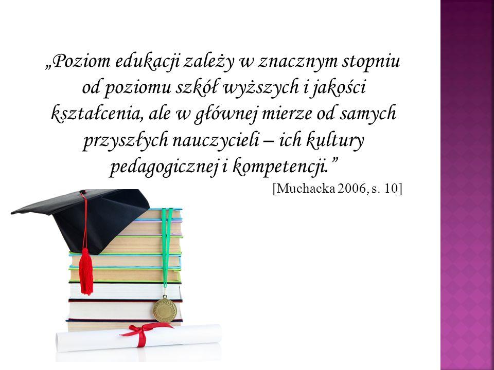 """""""Poziom edukacji zależy w znacznym stopniu od poziomu szkół wyższych i jakości kształcenia, ale w głównej mierze od samych przyszłych nauczycieli – ich kultury pedagogicznej i kompetencji. [Muchacka 2006, s."""
