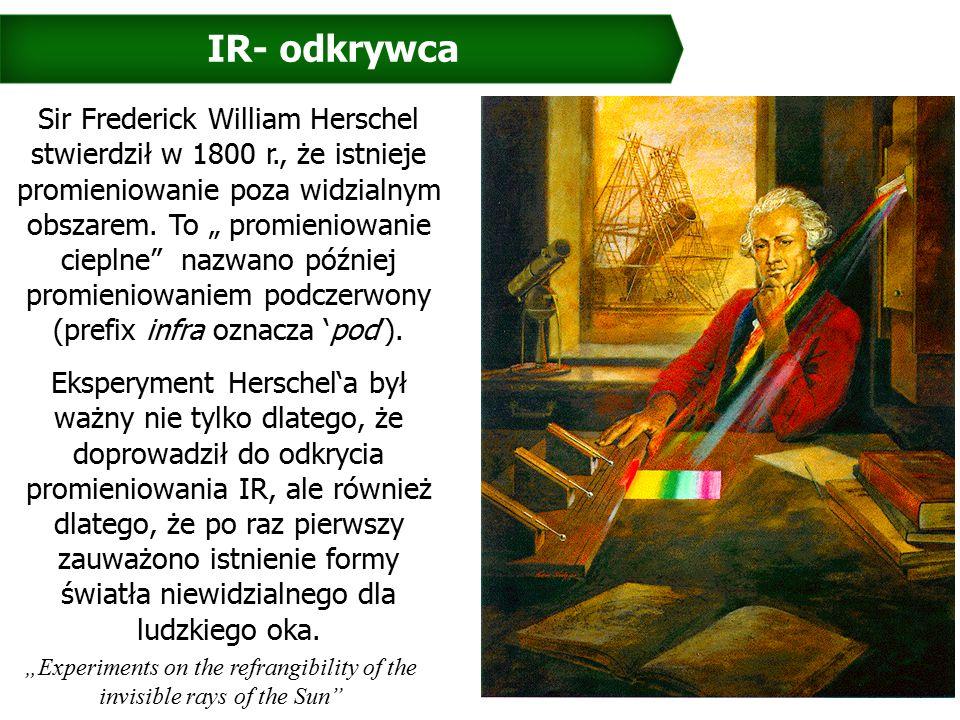 IR- odkrywca Sir Frederick William Herschel stwierdził w 1800 r., że istnieje promieniowanie poza widzialnym obszarem.