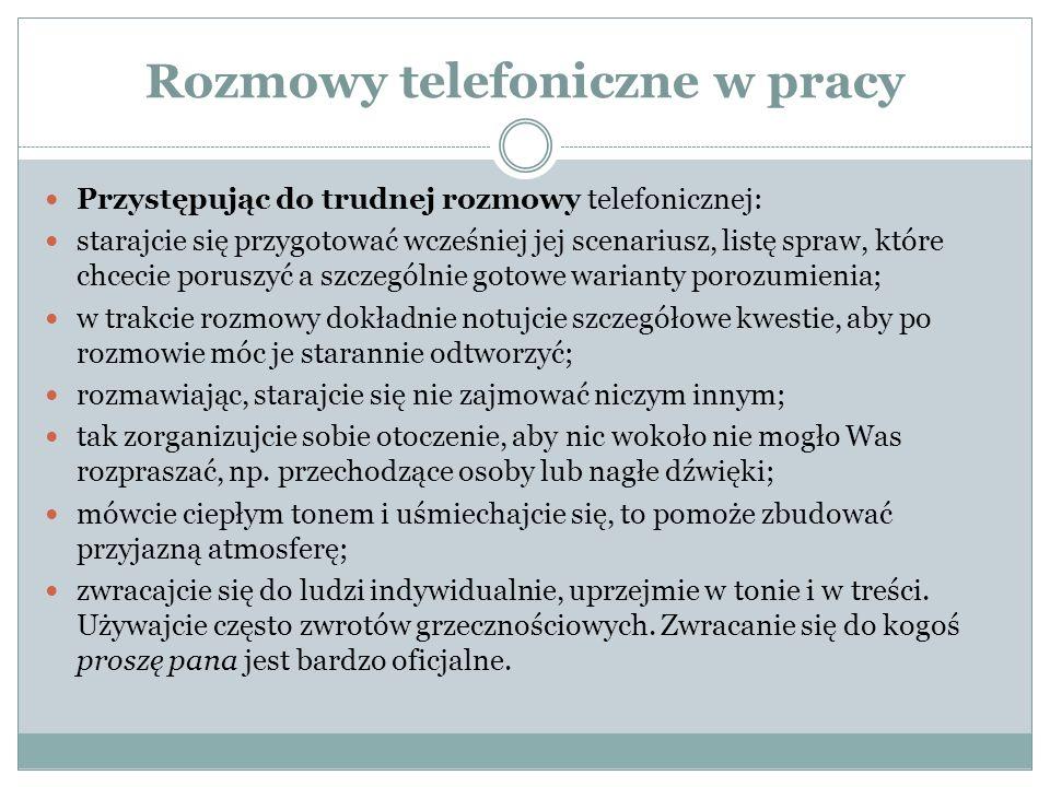 Rozmowy telefoniczne w pracy Przystępując do trudnej rozmowy telefonicznej: starajcie się przygotować wcześniej jej scenariusz, listę spraw, które chc
