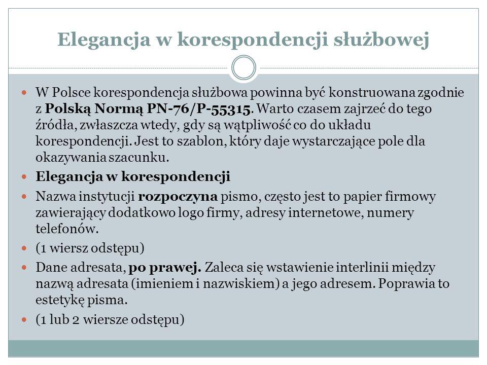 Elegancja w korespondencji służbowej W Polsce korespondencja służbowa powinna być konstruowana zgodnie z Polską Normą PN-76/P-55315.