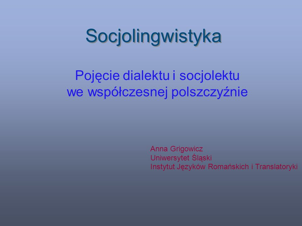 Socjolingwistyka Pojęcie dialektu i socjolektu we współczesnej polszczyźnie Anna Grigowicz Uniwersytet Śląski Instytut Języków Romańskich i Translatoryki