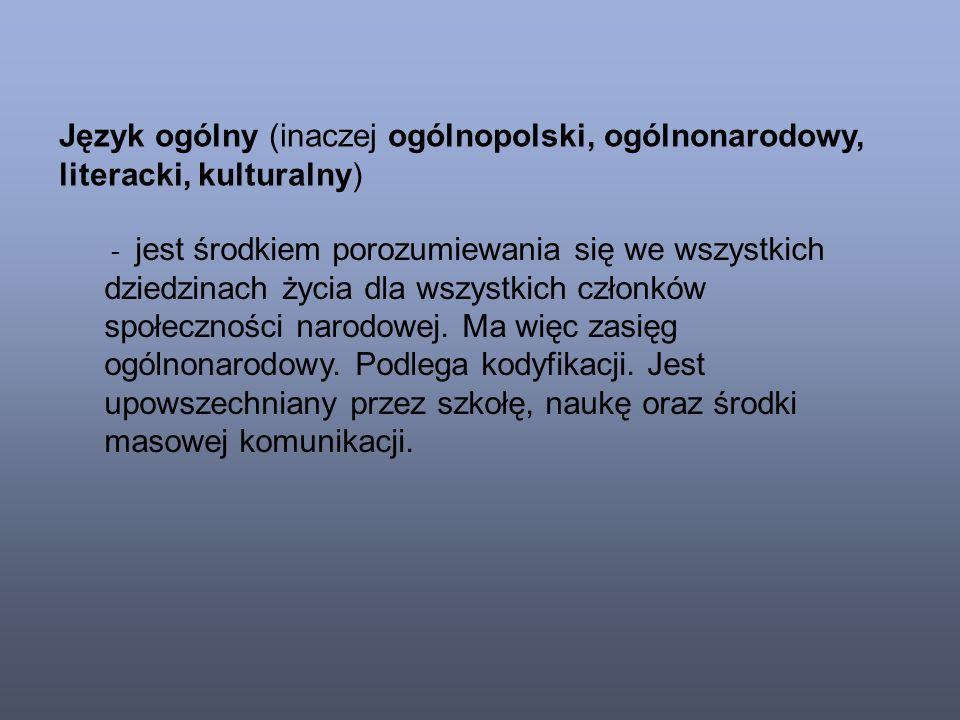 Język ogólny (inaczej ogólnopolski, ogólnonarodowy, literacki, kulturalny) - jest środkiem porozumiewania się we wszystkich dziedzinach życia dla wszystkich członków społeczności narodowej.