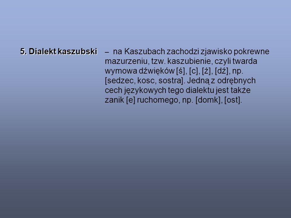 5. Dialekt kaszubski – na Kaszubach zachodzi zjawisko pokrewne mazurzeniu, tzw.