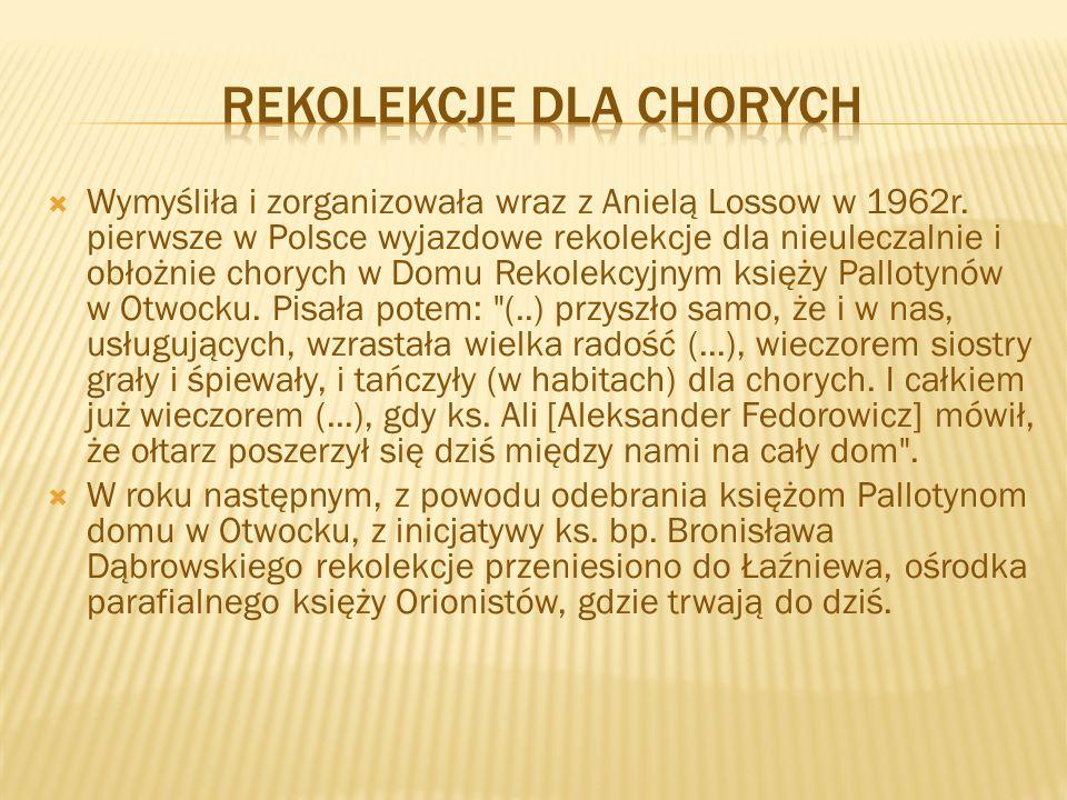  Wymyśliła i zorganizowała wraz z Anielą Lossow w 1962r. pierwsze w Polsce wyjazdowe rekolekcje dla nieuleczalnie i obłożnie chorych w Domu Rekolekcy