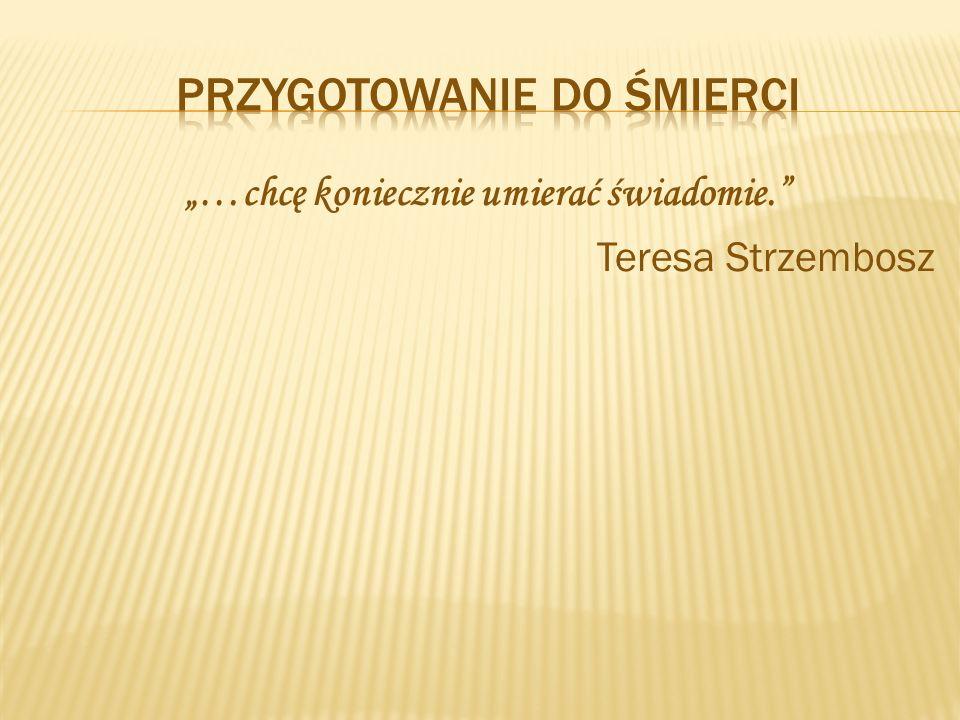 """""""…chcę koniecznie umierać świadomie."""" Teresa Strzembosz"""