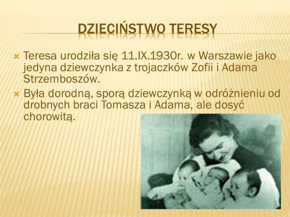  Teresa urodziła się 11.IX.1930r. w Warszawie jako jedyna dziewczynka z trojaczków Zofii i Adama Strzemboszów.  Była dorodną, sporą dziewczynką w od