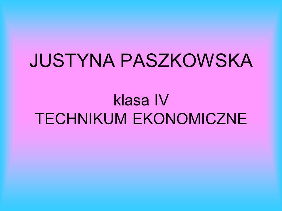 JUSTYNA PASZKOWSKA klasa IV TECHNIKUM EKONOMICZNE