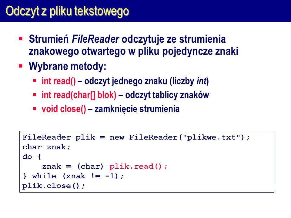 Odczyt z pliku tekstowego  Strumień FileReader odczytuje ze strumienia znakowego otwartego w pliku pojedyncze znaki  Wybrane metody:  int read() – odczyt jednego znaku (liczby int )  int read(char[] blok) – odczyt tablicy znaków  void close() – zamknięcie strumienia FileReader plik = new FileReader( plikwe.txt ); char znak; do { znak = (char) plik.read(); } while (znak != -1); plik.close();