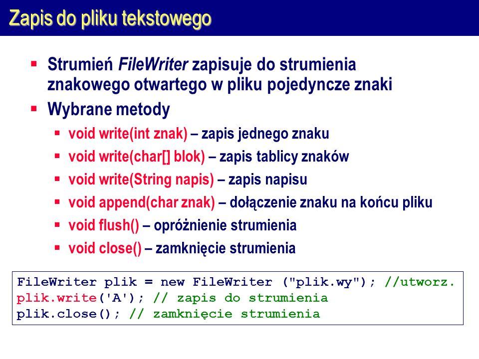 Zapis do pliku tekstowego  Strumień FileWriter zapisuje do strumienia znakowego otwartego w pliku pojedyncze znaki  Wybrane metody  void write(int znak) – zapis jednego znaku  void write(char[] blok) – zapis tablicy znaków  void write(String napis) – zapis napisu  void append(char znak) – dołączenie znaku na końcu pliku  void flush() – opróżnienie strumienia  void close() – zamknięcie strumienia FileWriter plik = new FileWriter ( plik.wy ); //utworz.