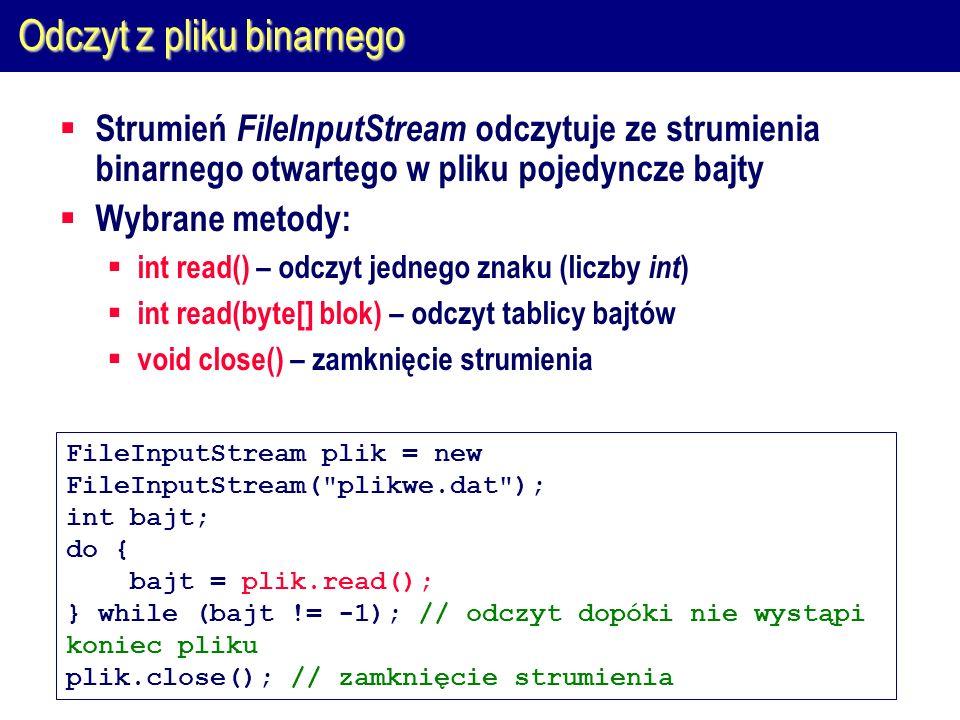 Odczyt z pliku binarnego  Strumień FileInputStream odczytuje ze strumienia binarnego otwartego w pliku pojedyncze bajty  Wybrane metody:  int read() – odczyt jednego znaku (liczby int )  int read(byte[] blok) – odczyt tablicy bajtów  void close() – zamknięcie strumienia FileInputStream plik = new FileInputStream( plikwe.dat ); int bajt; do { bajt = plik.read(); } while (bajt != -1); // odczyt dopóki nie wystąpi koniec pliku plik.close(); // zamknięcie strumienia