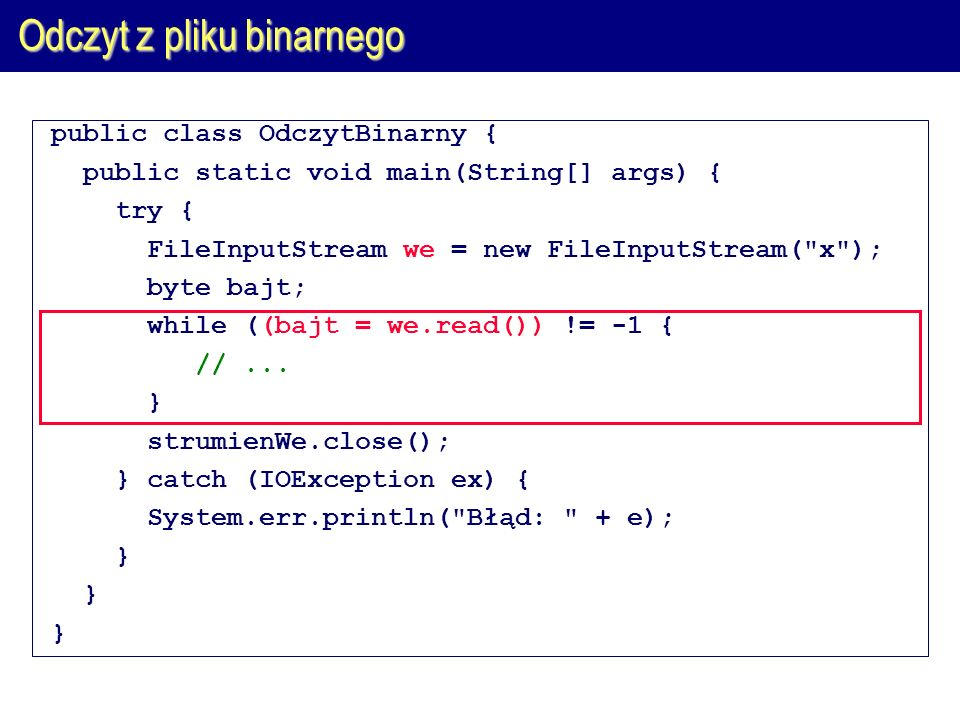 Odczyt z pliku binarnego public class OdczytBinarny { public static void main(String[] args) { try { FileInputStream we = new FileInputStream(