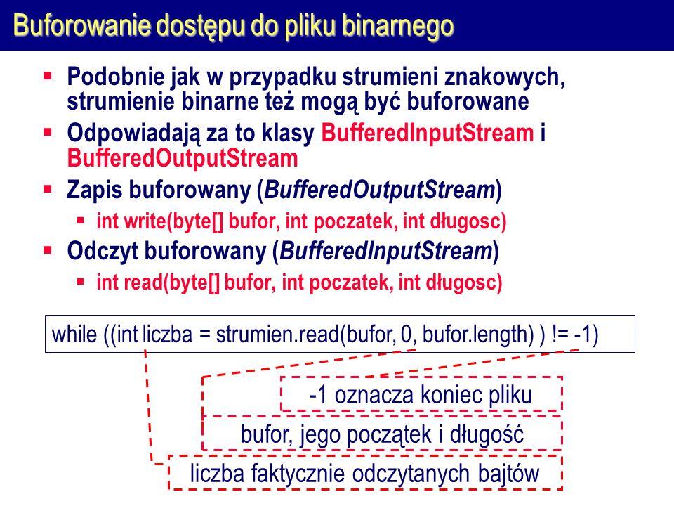 Buforowanie dostępu do pliku binarnego  Podobnie jak w przypadku strumieni znakowych, strumienie binarne też mogą być buforowane  Odpowiadają za to klasy BufferedInputStream i BufferedOutputStream  Zapis buforowany ( BufferedOutputStream )  int write(byte[] bufor, int poczatek, int długosc)  Odczyt buforowany ( BufferedInputStream )  int read(byte[] bufor, int poczatek, int długosc) while ((int liczba = strumien.read(bufor, 0, bufor.length) ) != -1) liczba faktycznie odczytanych bajtów bufor, jego początek i długość -1 oznacza koniec pliku