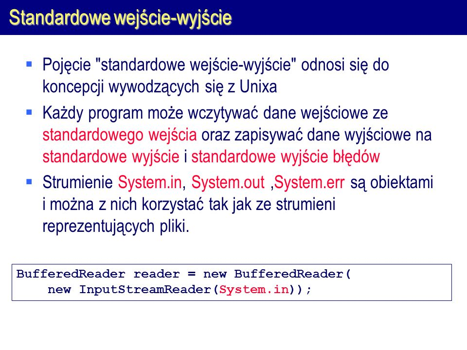Standardowe wejście-wyjście  Pojęcie standardowe wejście-wyjście odnosi się do koncepcji wywodzących się z Unixa  Każdy program może wczytywać dane wejściowe ze standardowego wejścia oraz zapisywać dane wyjściowe na standardowe wyjście i standardowe wyjście błędów  Strumienie System.in, System.out,System.err są obiektami i można z nich korzystać tak jak ze strumieni reprezentujących pliki.
