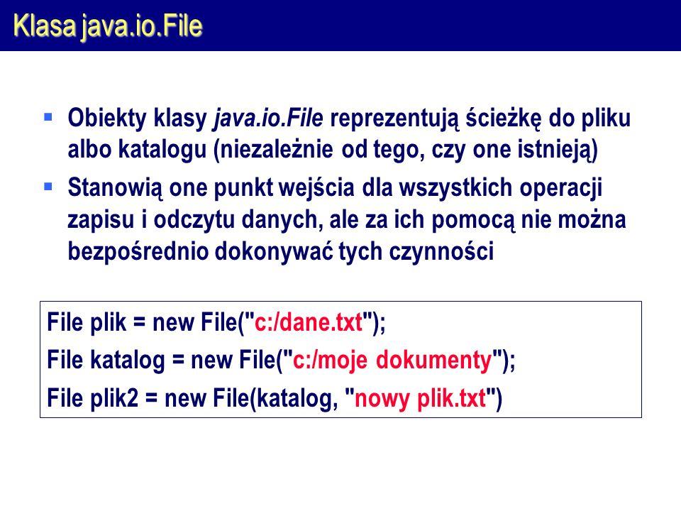 Klasa java.io.File  Obiekty klasy java.io.File reprezentują ścieżkę do pliku albo katalogu (niezależnie od tego, czy one istnieją)  Stanowią one punkt wejścia dla wszystkich operacji zapisu i odczytu danych, ale za ich pomocą nie można bezpośrednio dokonywać tych czynności File plik = new File( c:/dane.txt ); File katalog = new File( c:/moje dokumenty ); File plik2 = new File(katalog, nowy plik.txt )
