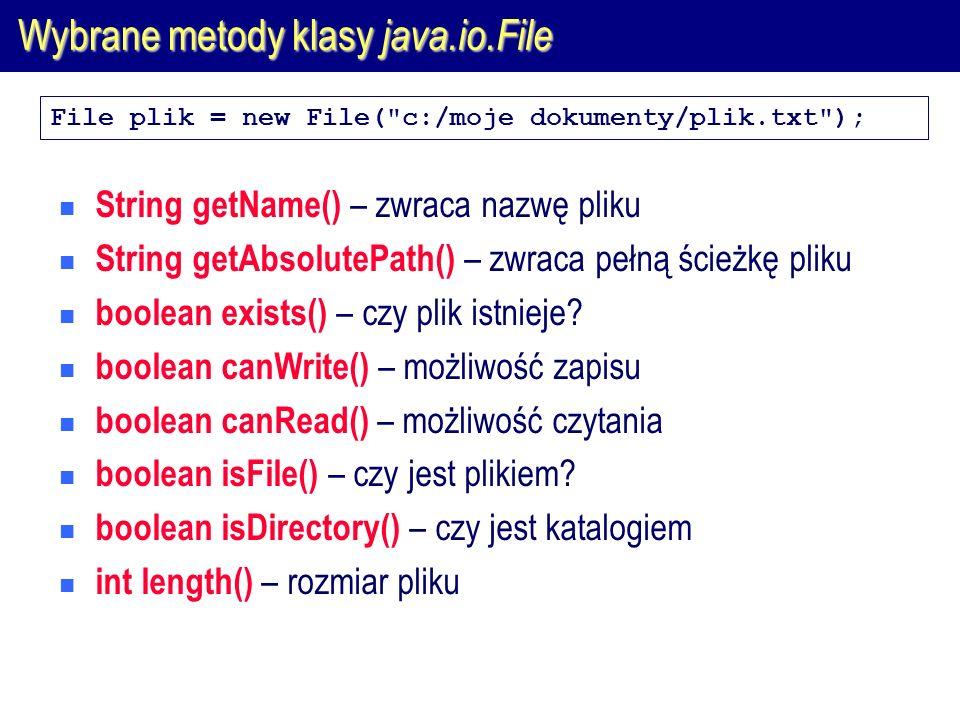Wybrane metody klasy java.io.File String[] list() – zwraca tablicę z nazwami plików znajdujących się w katalogu boolean renameTo(File nowy) – zmiana nazwy boolean mkdirs() – utworzenie hierarchii katalogów opisanych w konstruktorze boolean delete() – kasowanie pliku boolean createNewFile() – utworzenie nowego pliku File plik = new File( c:/moje dokumenty/plik.txt );