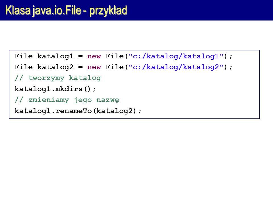 Klasa java.io.File - przykład File katalog1 = new File( c:/katalog/katalog1 ); File katalog2 = new File( c:/katalog/katalog2 ); // tworzymy katalog katalog1.mkdirs(); // zmieniamy jego nazwę katalog1.renameTo(katalog2);