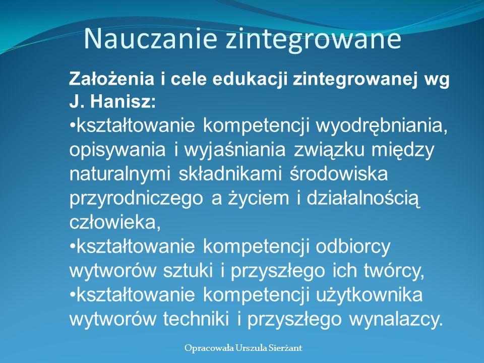 Nauczanie zintegrowane Założenia i cele edukacji zintegrowanej wg J. Hanisz: kształtowanie kompetencji wyodrębniania, opisywania i wyjaśniania związku