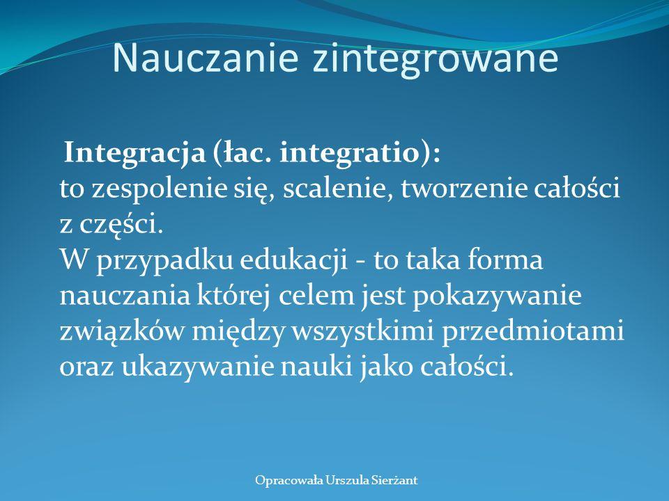 Nauczanie zintegrowane Integracja (łac. integratio): to zespolenie się, scalenie, tworzenie całości z części. W przypadku edukacji - to taka forma nau