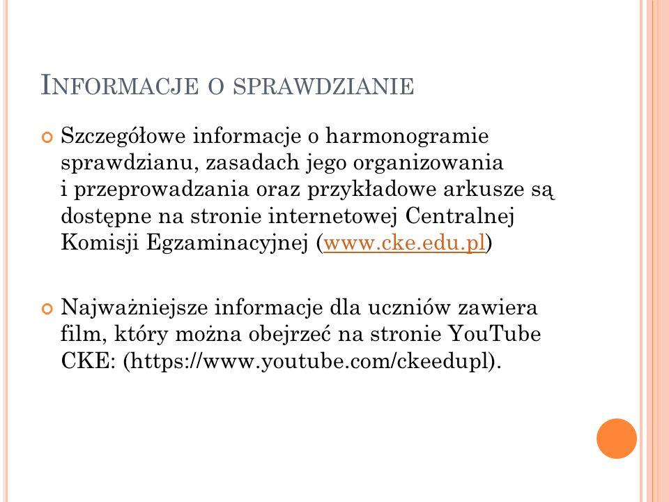 I NFORMACJE O SPRAWDZIANIE Szczegółowe informacje o harmonogramie sprawdzianu, zasadach jego organizowania i przeprowadzania oraz przykładowe arkusze są dostępne na stronie internetowej Centralnej Komisji Egzaminacyjnej (www.cke.edu.pl)www.cke.edu.pl Najważniejsze informacje dla uczniów zawiera film, który można obejrzeć na stronie YouTube CKE: (https://www.youtube.com/ckeedupl).