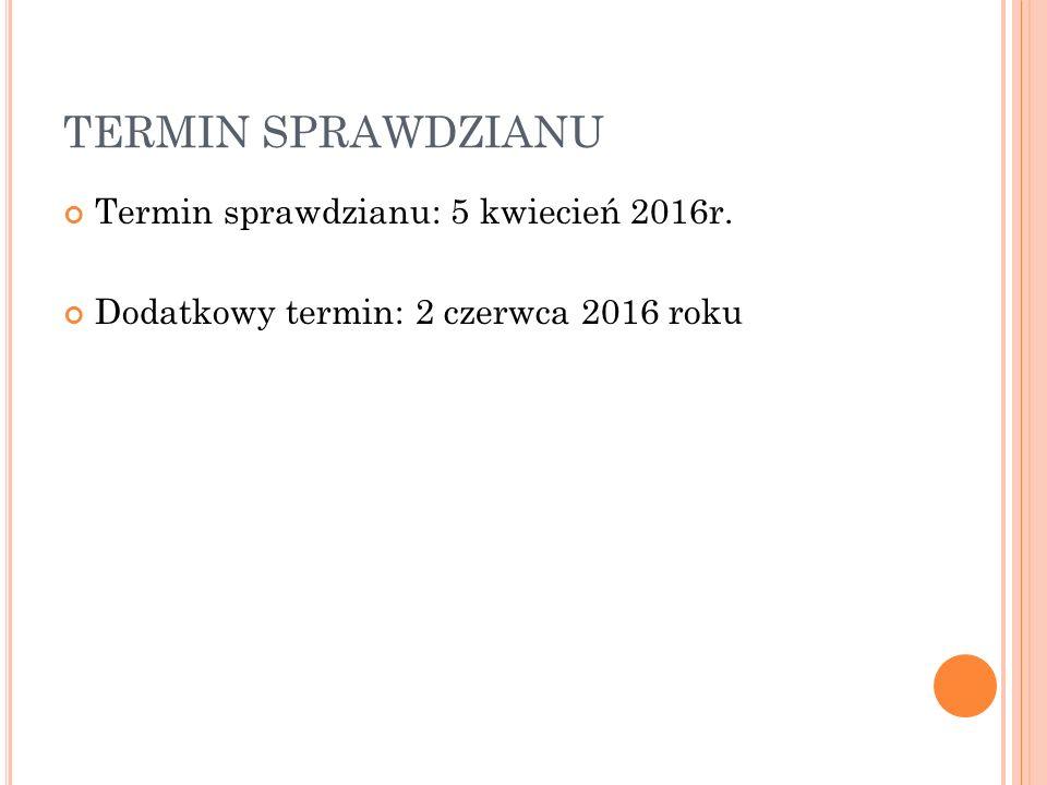 TERMIN SPRAWDZIANU Termin sprawdzianu: 5 kwiecień 2016r. Dodatkowy termin: 2 czerwca 2016 roku
