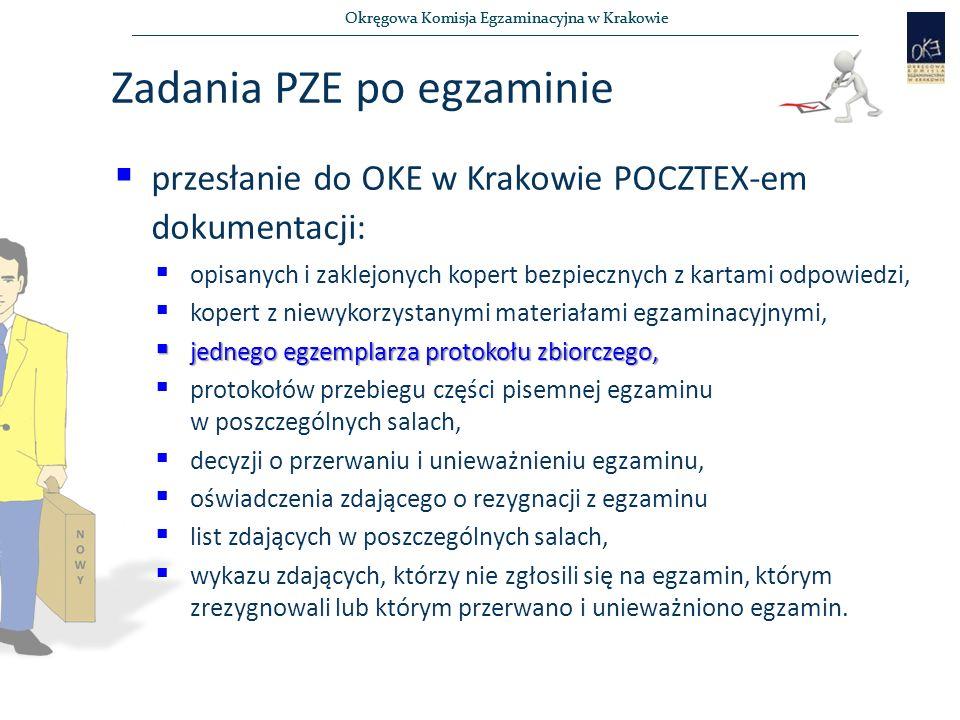 Okręgowa Komisja Egzaminacyjna w Krakowie Zadania PZE po egzaminie  przesłanie do OKE w Krakowie POCZTEX-em dokumentacji:  opisanych i zaklejonych kopert bezpiecznych z kartami odpowiedzi,  kopert z niewykorzystanymi materiałami egzaminacyjnymi,  jednego egzemplarza protokołu zbiorczego,  protokołów przebiegu części pisemnej egzaminu w poszczególnych salach,  decyzji o przerwaniu i unieważnieniu egzaminu,  oświadczenia zdającego o rezygnacji z egzaminu  list zdających w poszczególnych salach,  wykazu zdających, którzy nie zgłosili się na egzamin, którym zrezygnowali lub którym przerwano i unieważniono egzamin.