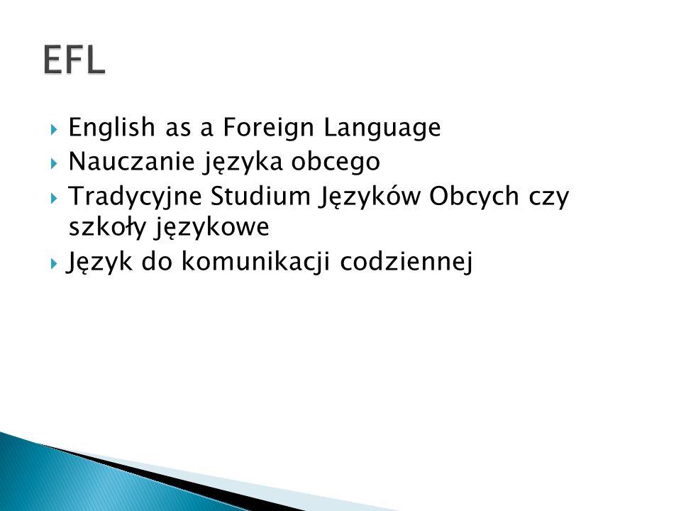  English as a Foreign Language  Nauczanie języka obcego  Tradycyjne Studium Języków Obcych czy szkoły językowe  Język do komunikacji codziennej