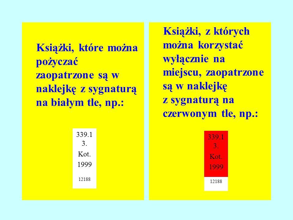 Książki, które można pożyczać zaopatrzone są w naklejkę z sygnaturą na białym tle, np.: Książki, z których można korzystać wyłącznie na miejscu, zaopatrzone są w naklejkę z sygnaturą na czerwonym tle, np.: 339.1 3.