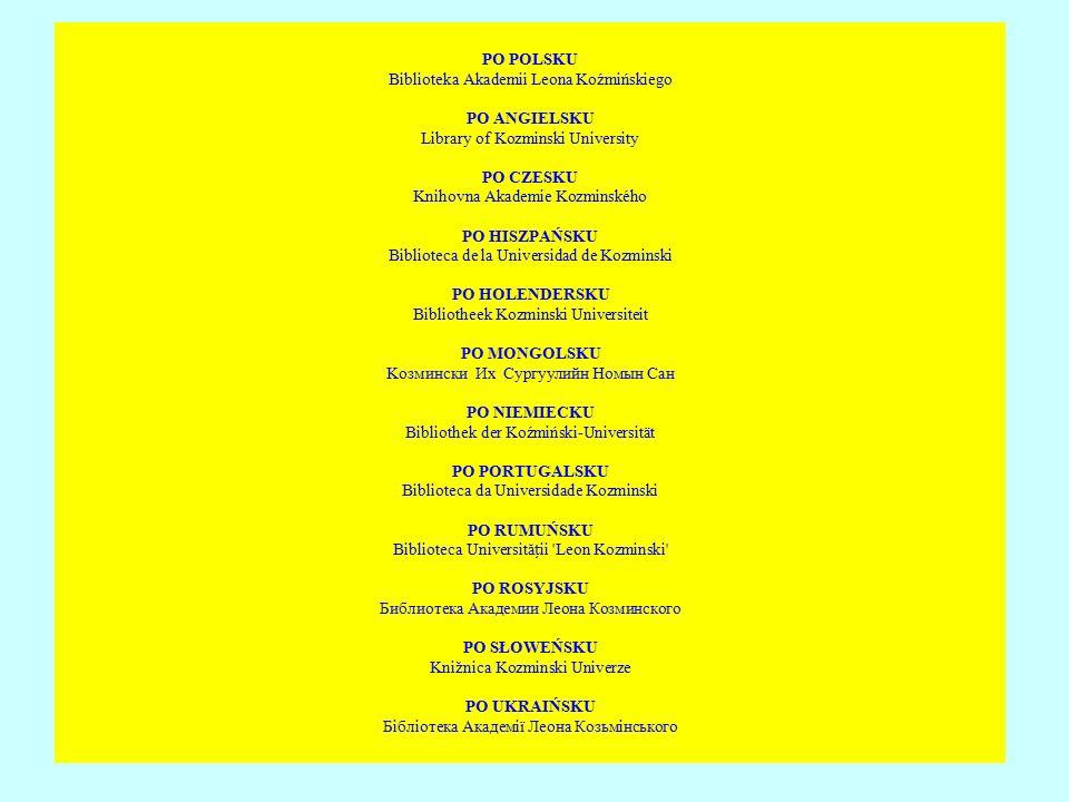 PO POLSKU Biblioteka Akademii Leona Koźmińskiego PO ANGIELSKU Library of Kozminski University PO CZESKU Knihovna Akademie Kozminského PO HISZPAŃSKU Biblioteca de la Universidad de Kozminski PO HOLENDERSKU Bibliotheek Kozminski Universiteit PO MONGOLSKU Koзмински Их Сypгуулийн Номын Сан PO NIEMIECKU Bibliothek der Koźmiński-Universität PO PORTUGALSKU Biblioteca da Universidade Kozminski PO RUMUŃSKU Biblioteca Universităii Leon Kozminski PO ROSYJSKU Библиотека Академии Леона Козминского PO SŁOWEŃSKU Knižnica Kozminski Univerze PO UKRAIŃSKU Бібліотека Академії Леона Козьмінського